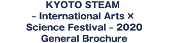 KYOTO STEAM – International Arts × Science Festival – 2020 General Brochure